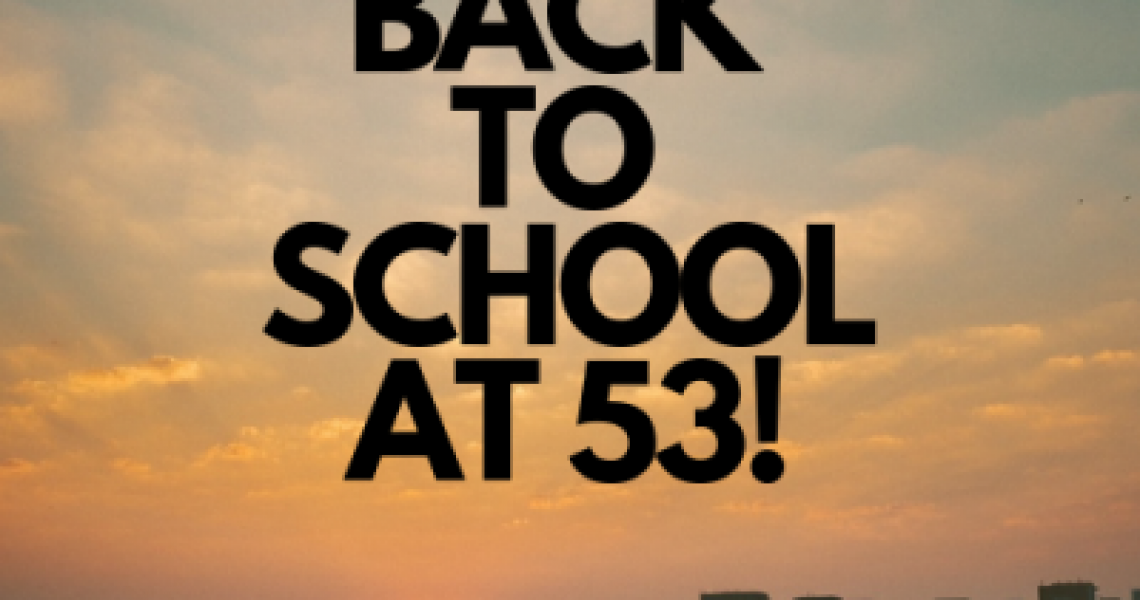 BACK TO SCHOOL AT 53!